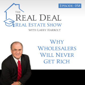 Why Wholesalers Will Never Get Rich | Larry Harbolt - Real